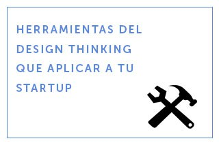 Herramientas del Design Thinking que aplicar a tu startup (Parte 1)