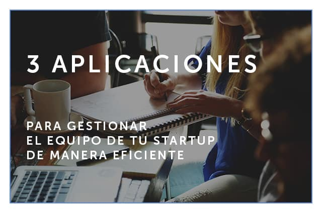 22 - 03 - 18 3 aplicaciones para gestionar el equipo de tu startup de manera eficiente