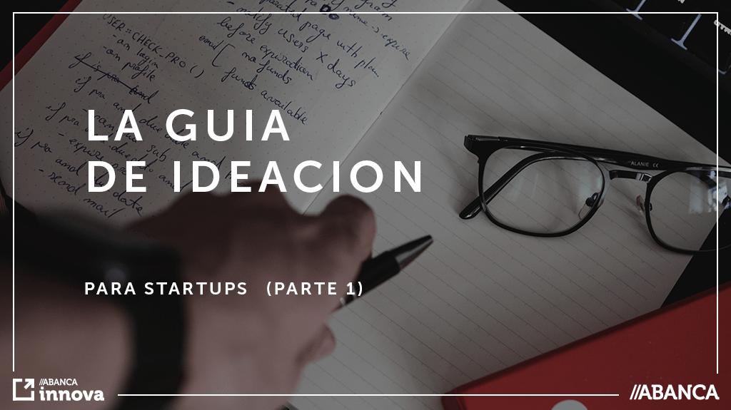 La guía de ideación para Startups. (O como tener ideas brillantes) (Parte 1)