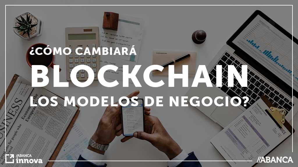 ¿Cómo cambiará Blockchain los modelos de negocio?
